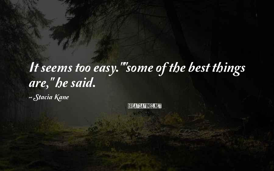"""Stacia Kane Sayings: It seems too easy.""""""""some of the best things are,"""" he said."""