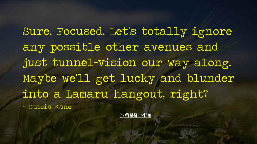 Stacia Kane Sayings: Sure. Focused. Let's totally ignore any possible other avenues and just tunnel-vision our way along.