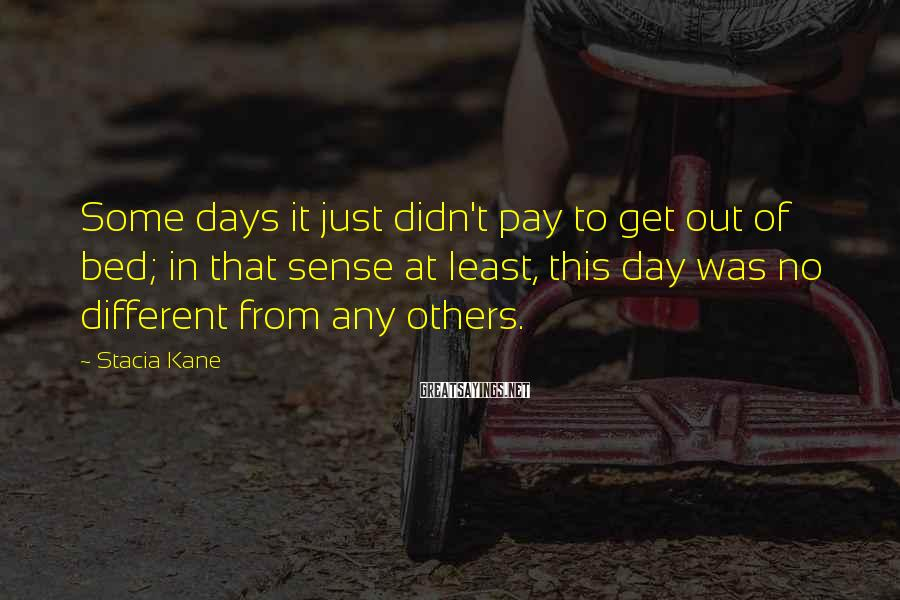 Stacia Kane Sayings: Some days it just didn't pay to get out of bed; in that sense at