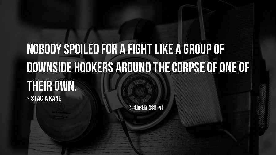 Stacia Kane Sayings: Nobody spoiled for a fight like a group of Downside hookers around the corpse of