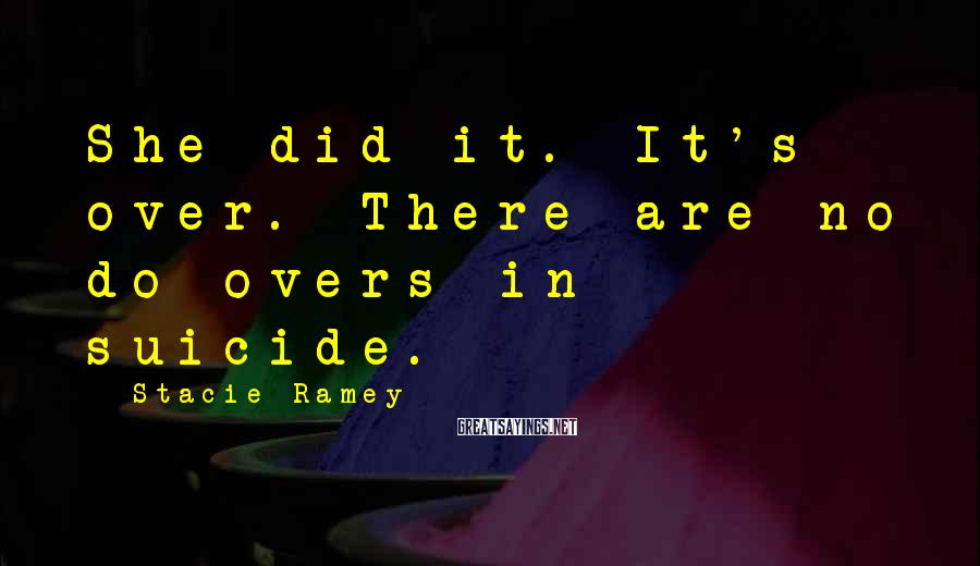 Stacie Ramey Sayings: She did it. It's over. There are no do-overs in suicide.