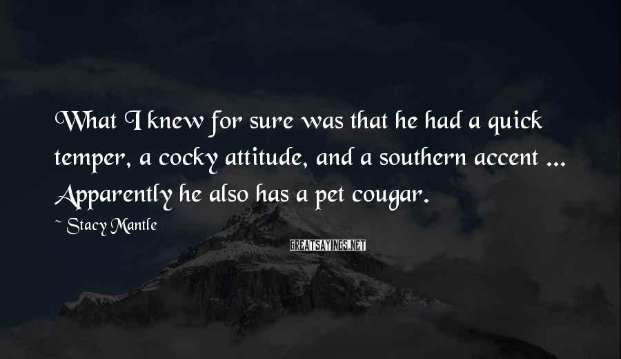 Stacy Mantle Sayings: What I knew for sure was that he had a quick temper, a cocky attitude,