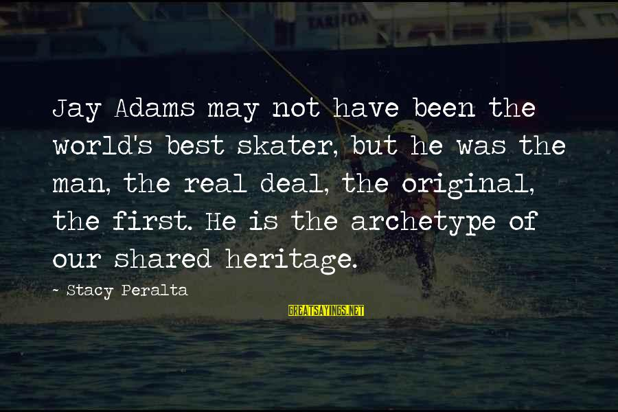 Stacy Peralta Sayings By Stacy Peralta: Jay Adams may not have been the world's best skater, but he was the man,