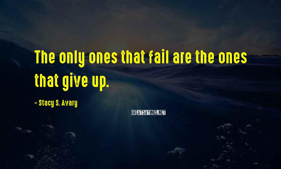 Stacy S. Avary Sayings: The only ones that fail are the ones that give up.