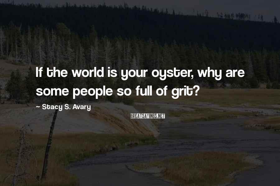Stacy S. Avary Sayings: If the world is your oyster, why are some people so full of grit?