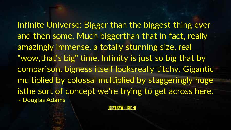 Staggeringly Sayings By Douglas Adams: Infinite Universe: Bigger than the biggest thing ever and then some. Much biggerthan that in