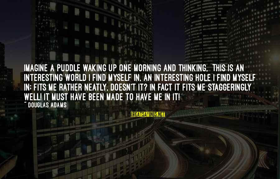 Staggeringly Sayings By Douglas Adams: Imagine a puddle waking up one morning and thinking, This is an interesting world I