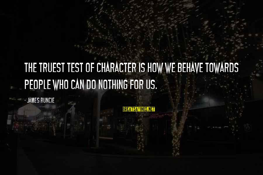 Staggeringly Sayings By James Runcie: The truest test of character is how we behave towards people who can do nothing