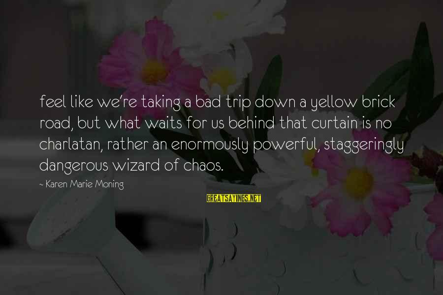 Staggeringly Sayings By Karen Marie Moning: feel like we're taking a bad trip down a yellow brick road, but what waits