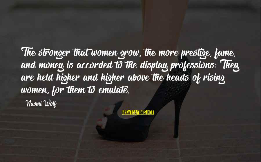 Staggeringly Sayings By Naomi Wolf: The stronger that women grow, the more prestige, fame, and money is accorded to the