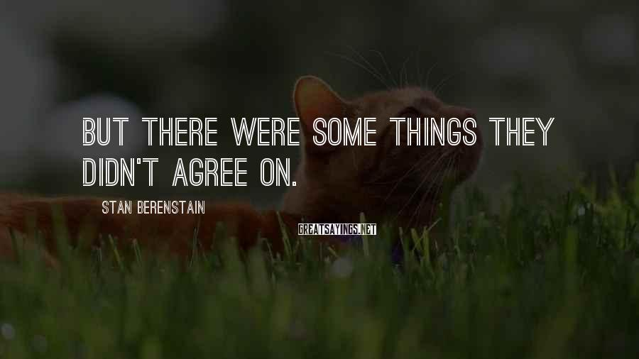 Stan Berenstain Sayings: But there were some things they didn't agree on.