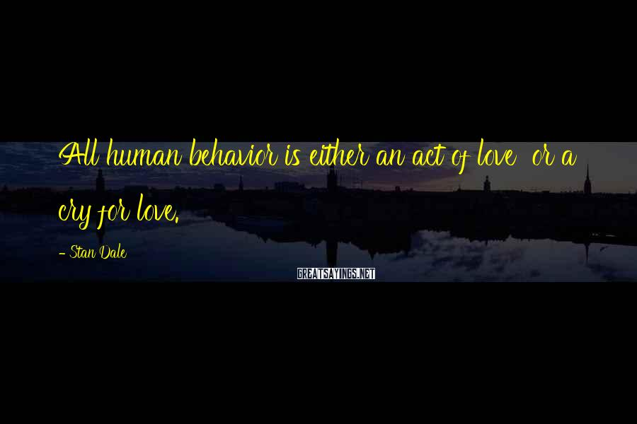 Stan Dale Sayings: All human behavior is either an act of love or a cry for love.