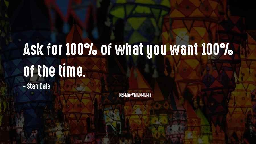 Stan Dale Sayings: Ask for 100% of what you want 100% of the time.