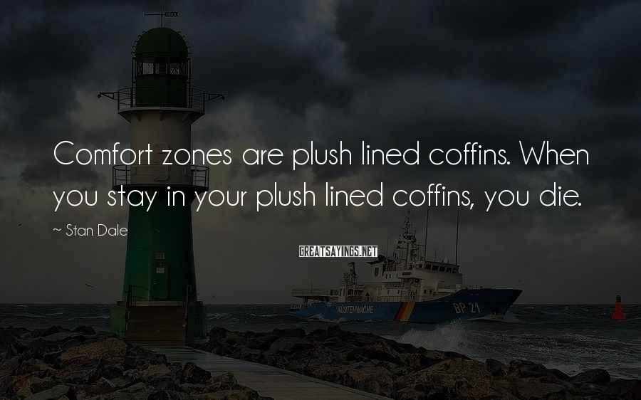 Stan Dale Sayings: Comfort zones are plush lined coffins. When you stay in your plush lined coffins, you