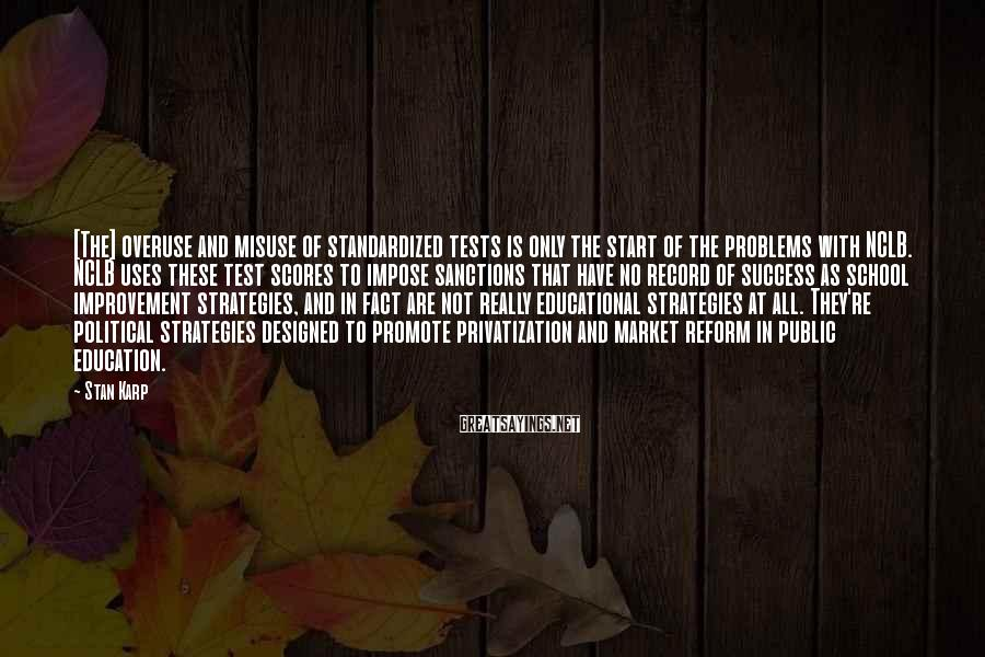 Stan Karp Sayings: [The] overuse and misuse of standardized tests is only the start of the problems with