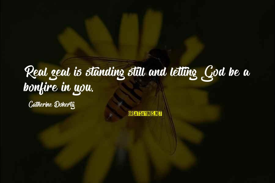 Standing Still Sayings By Catherine Doherty: Real zeal is standing still and letting God be a bonfire in you.
