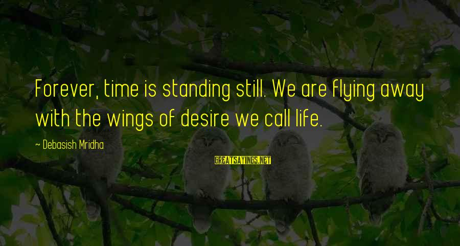 Standing Still Sayings By Debasish Mridha: Forever, time is standing still. We are flying away with the wings of desire we