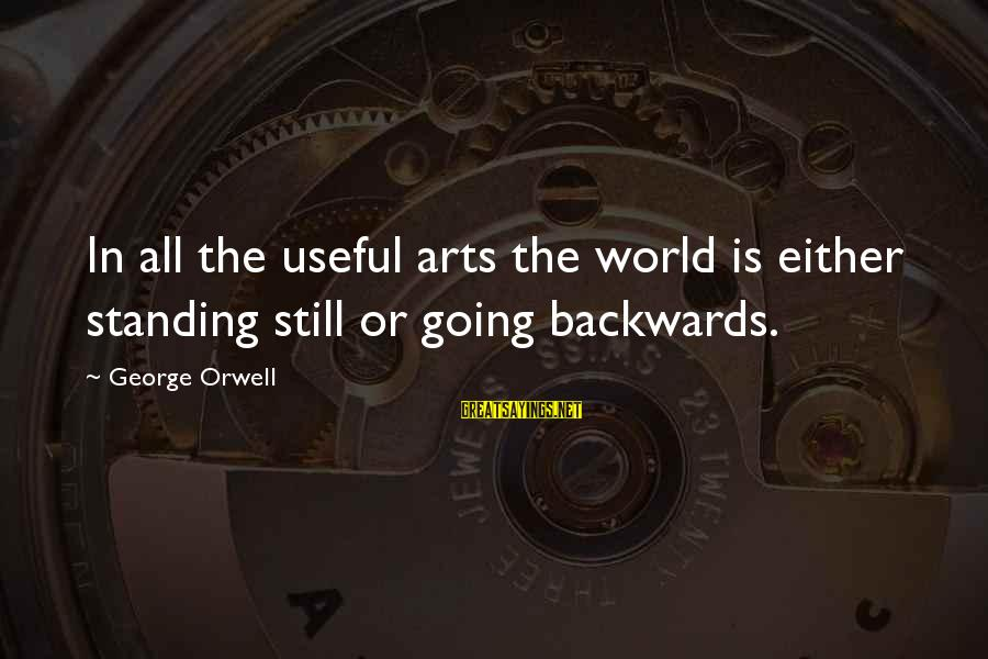 Standing Still Sayings By George Orwell: In all the useful arts the world is either standing still or going backwards.
