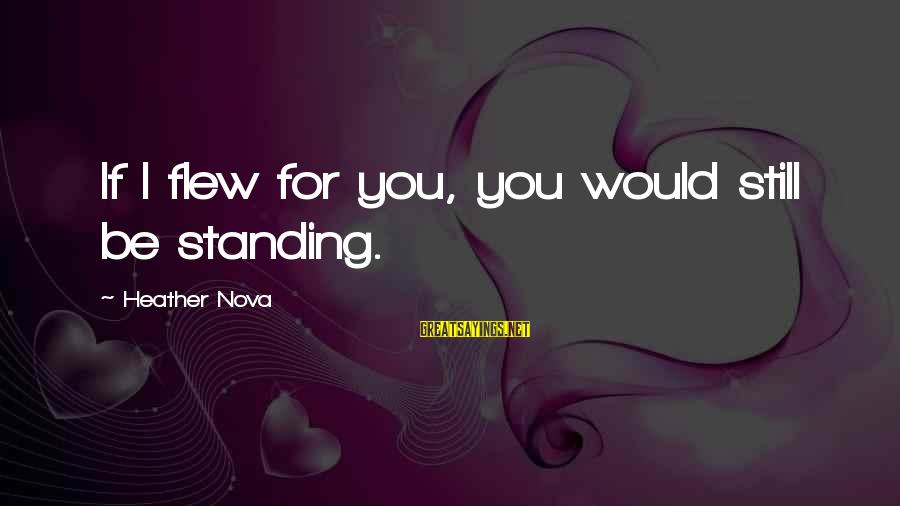 Standing Still Sayings By Heather Nova: If I flew for you, you would still be standing.