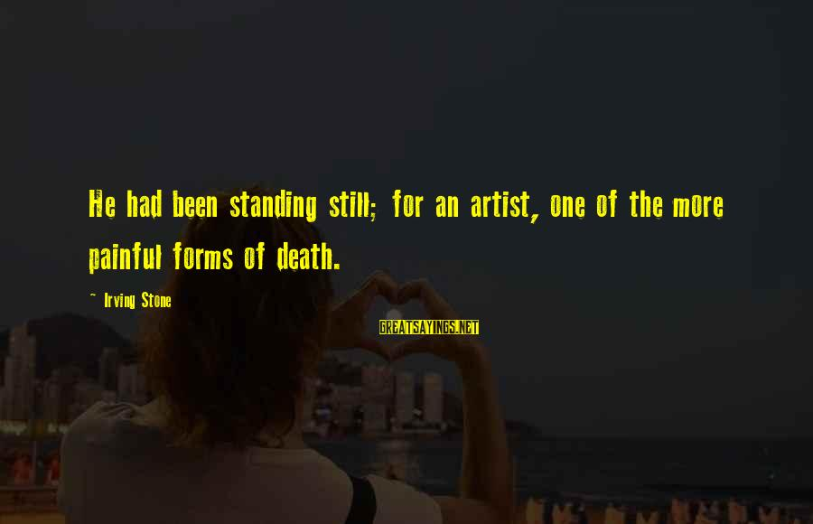 Standing Still Sayings By Irving Stone: He had been standing still; for an artist, one of the more painful forms of