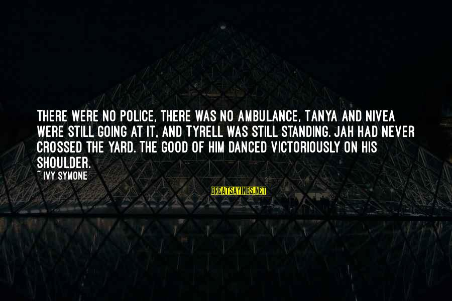 Standing Still Sayings By Ivy Symone: There were no police, there was no ambulance, Tanya and Nivea were still going at