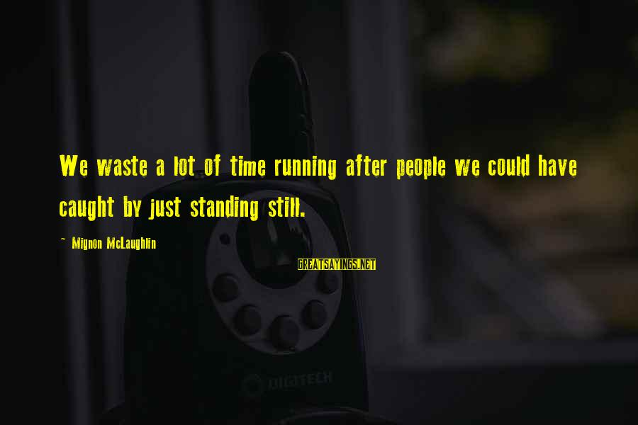 Standing Still Sayings By Mignon McLaughlin: We waste a lot of time running after people we could have caught by just