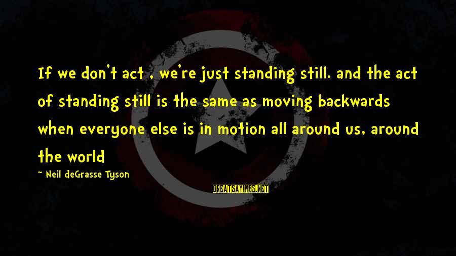 Standing Still Sayings By Neil DeGrasse Tyson: If we don't act , we're just standing still. and the act of standing still