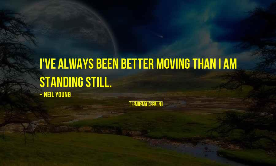 Standing Still Sayings By Neil Young: I've always been better moving than I am standing still.
