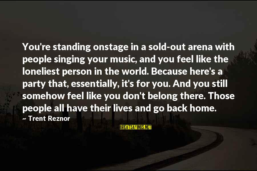 Standing Still Sayings By Trent Reznor: You're standing onstage in a sold-out arena with people singing your music, and you feel