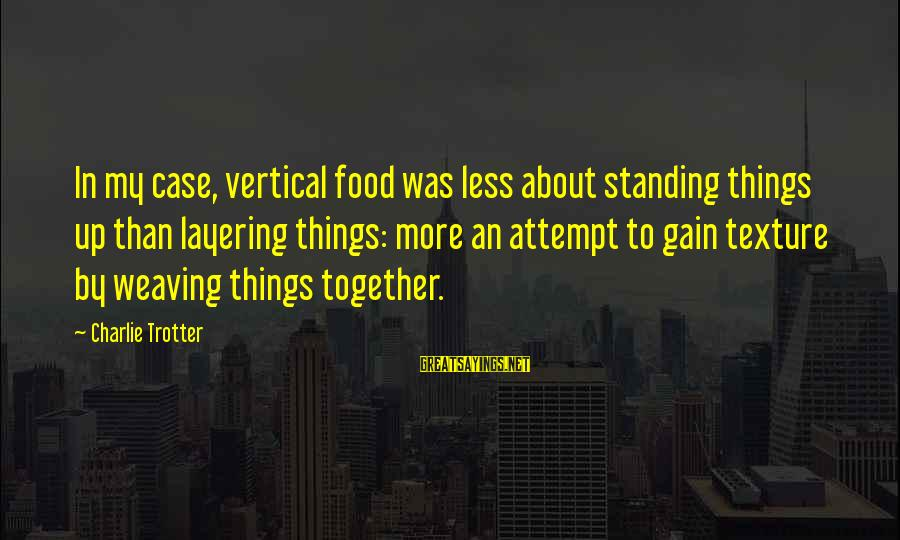 Standing Up Together Sayings By Charlie Trotter: In my case, vertical food was less about standing things up than layering things: more