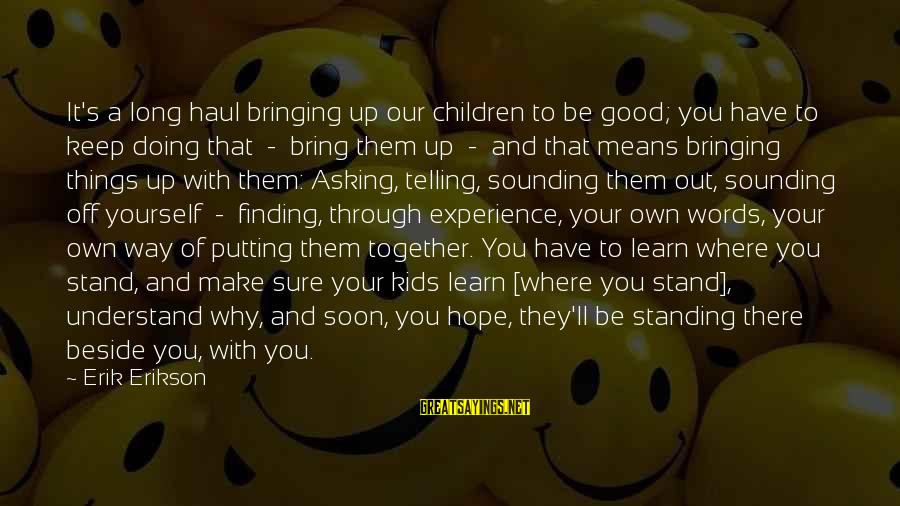 Standing Up Together Sayings By Erik Erikson: It's a long haul bringing up our children to be good; you have to keep