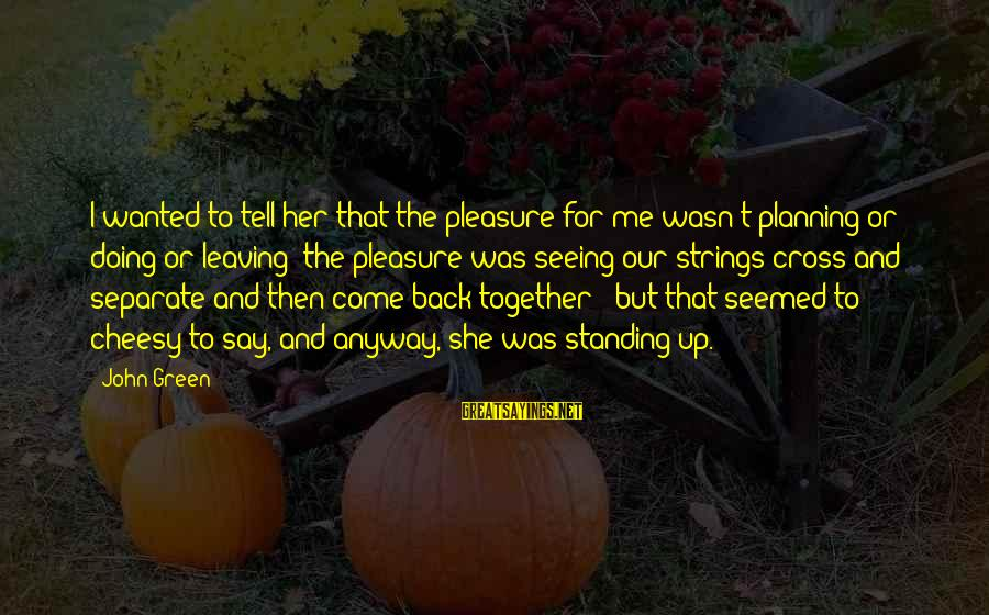 Standing Up Together Sayings By John Green: I wanted to tell her that the pleasure for me wasn't planning or doing or