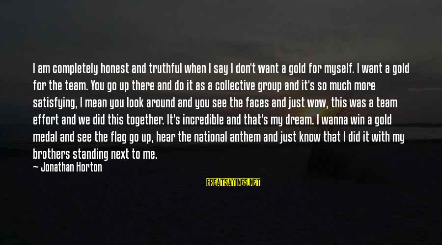Standing Up Together Sayings By Jonathan Horton: I am completely honest and truthful when I say I don't want a gold for
