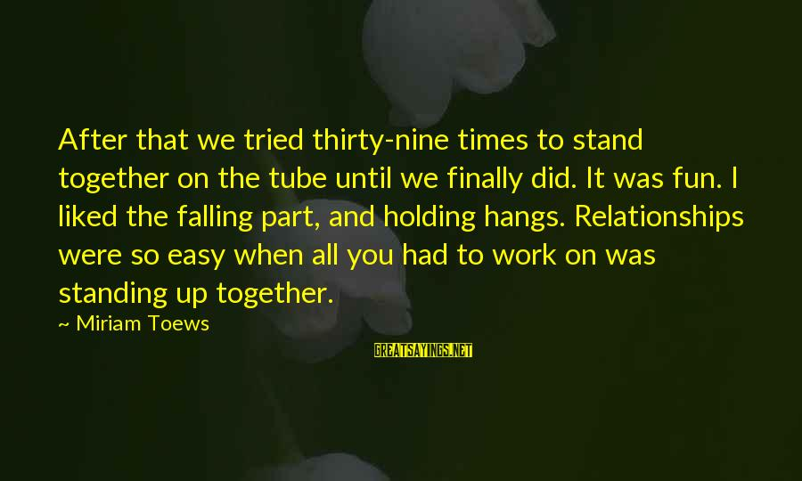 Standing Up Together Sayings By Miriam Toews: After that we tried thirty-nine times to stand together on the tube until we finally