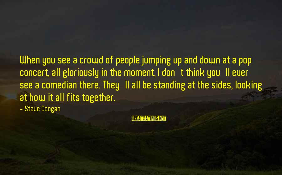 Standing Up Together Sayings By Steve Coogan: When you see a crowd of people jumping up and down at a pop concert,