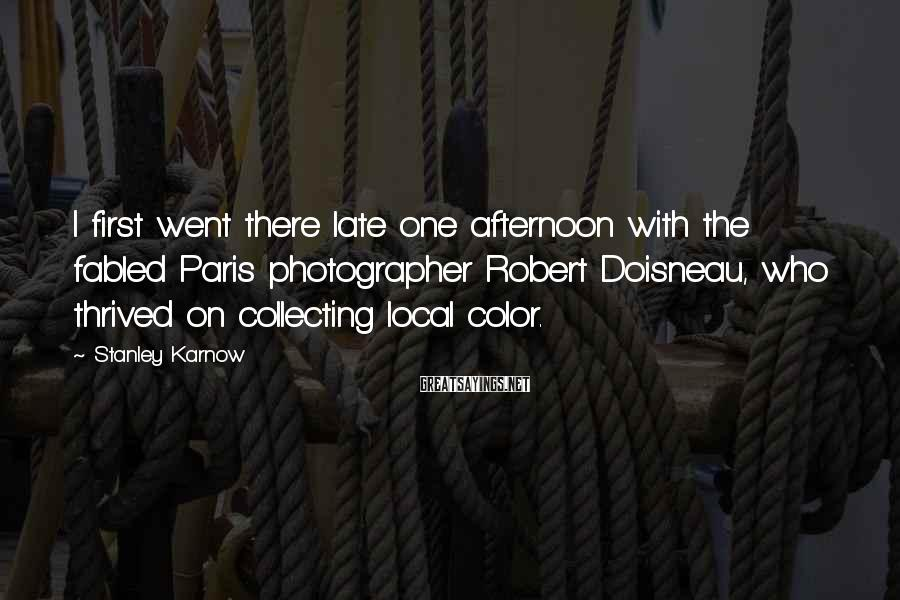 Stanley Karnow Sayings: I first went there late one afternoon with the fabled Paris photographer Robert Doisneau, who