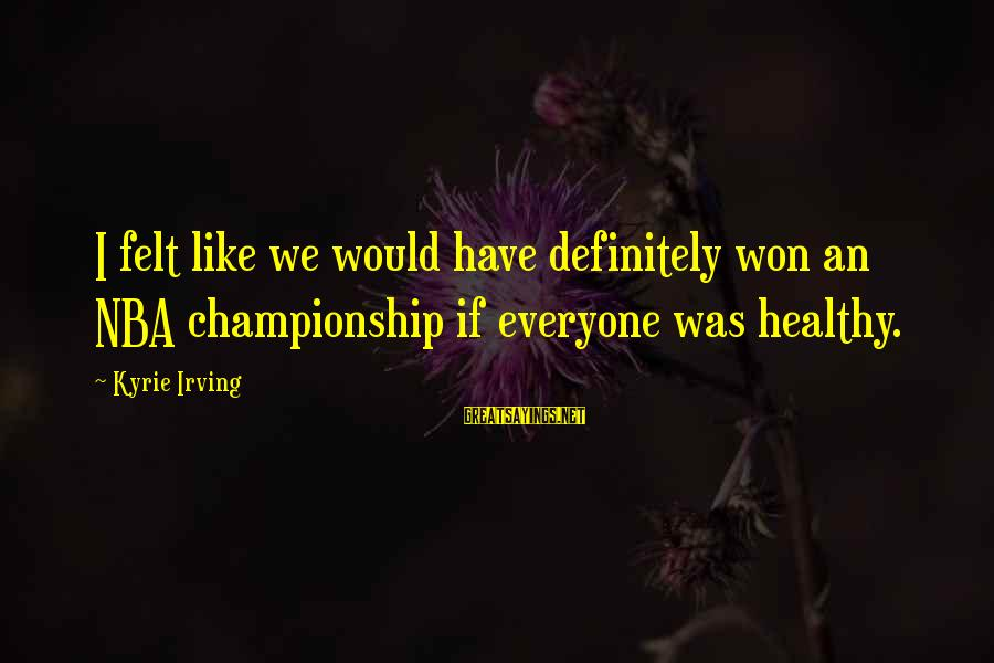 Stanley Kowalski Key Sayings By Kyrie Irving: I felt like we would have definitely won an NBA championship if everyone was healthy.
