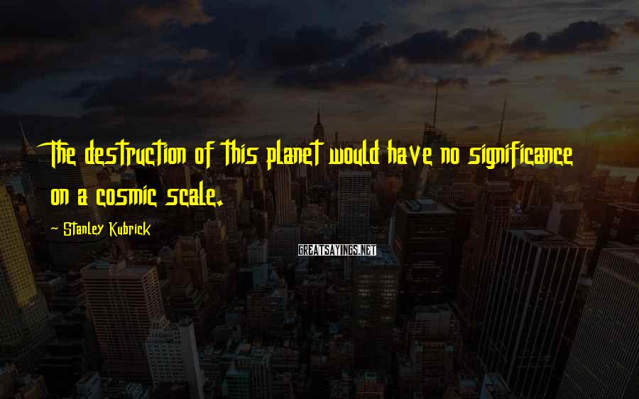 Stanley Kubrick Sayings: The destruction of this planet would have no significance on a cosmic scale.