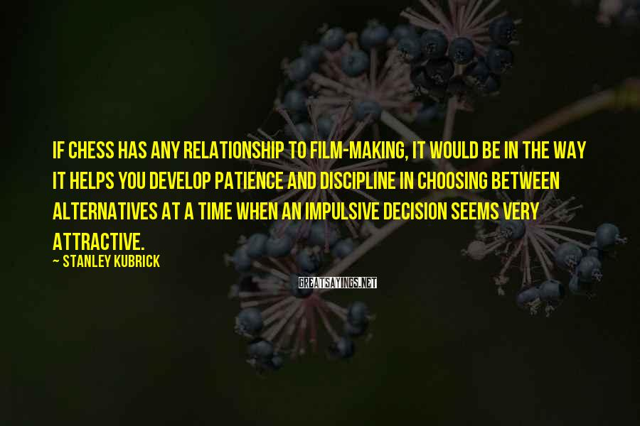 Stanley Kubrick Sayings: If chess has any relationship to film-making, it would be in the way it helps