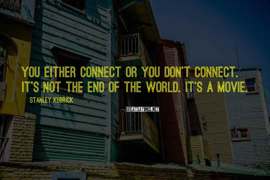 Stanley Kubrick Sayings: You either connect or you don't connect. It's not the end of the world. It's