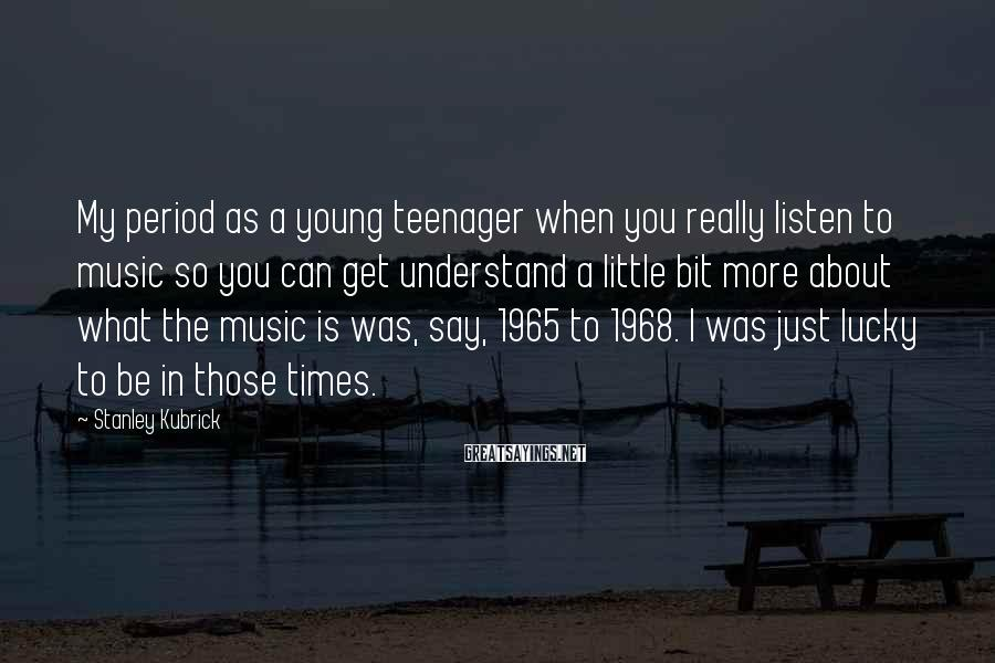 Stanley Kubrick Sayings: My period as a young teenager when you really listen to music so you can