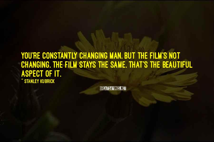 Stanley Kubrick Sayings: You're constantly changing man. But the film's not changing. The film stays the same. That's