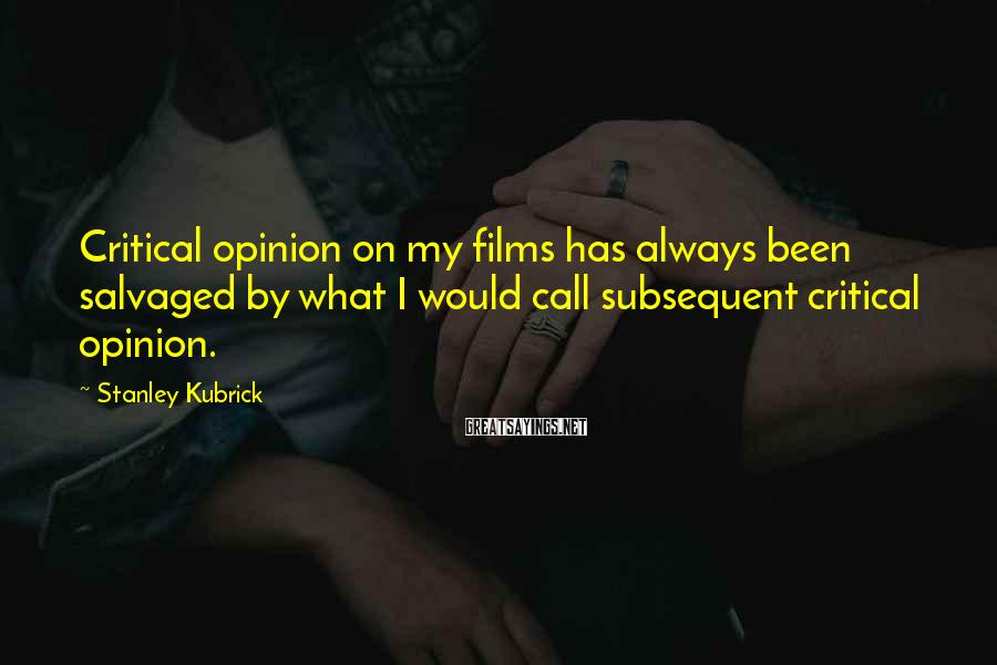 Stanley Kubrick Sayings: Critical opinion on my films has always been salvaged by what I would call subsequent