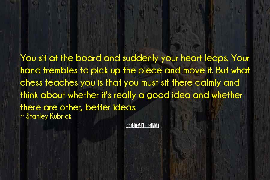Stanley Kubrick Sayings: You sit at the board and suddenly your heart leaps. Your hand trembles to pick