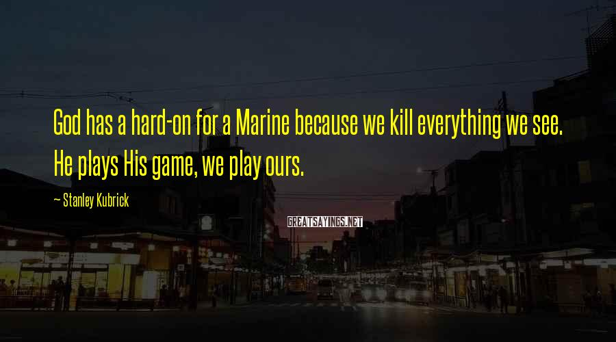 Stanley Kubrick Sayings: God has a hard-on for a Marine because we kill everything we see. He plays