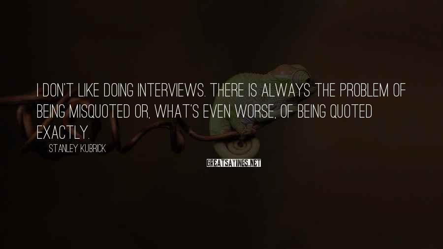 Stanley Kubrick Sayings: I don't like doing interviews. There is always the problem of being misquoted or, what's