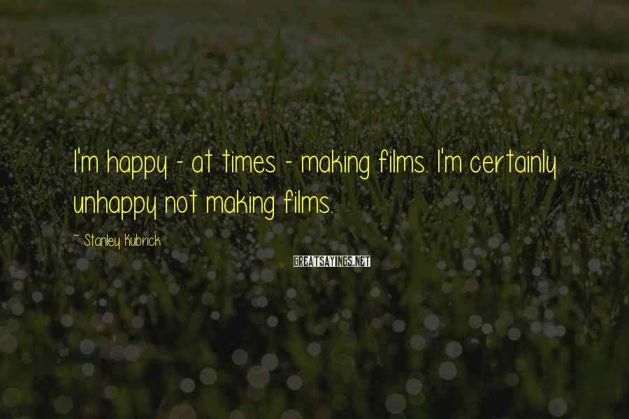 Stanley Kubrick Sayings: I'm happy - at times - making films. I'm certainly unhappy not making films.