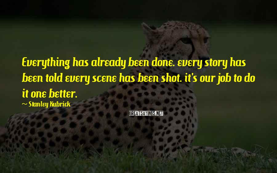 Stanley Kubrick Sayings: Everything has already been done. every story has been told every scene has been shot.