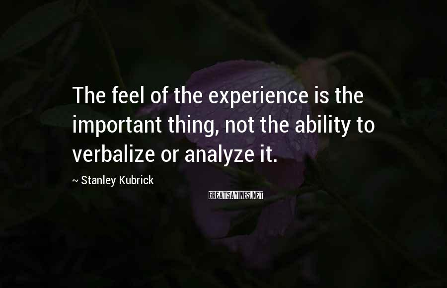 Stanley Kubrick Sayings: The feel of the experience is the important thing, not the ability to verbalize or