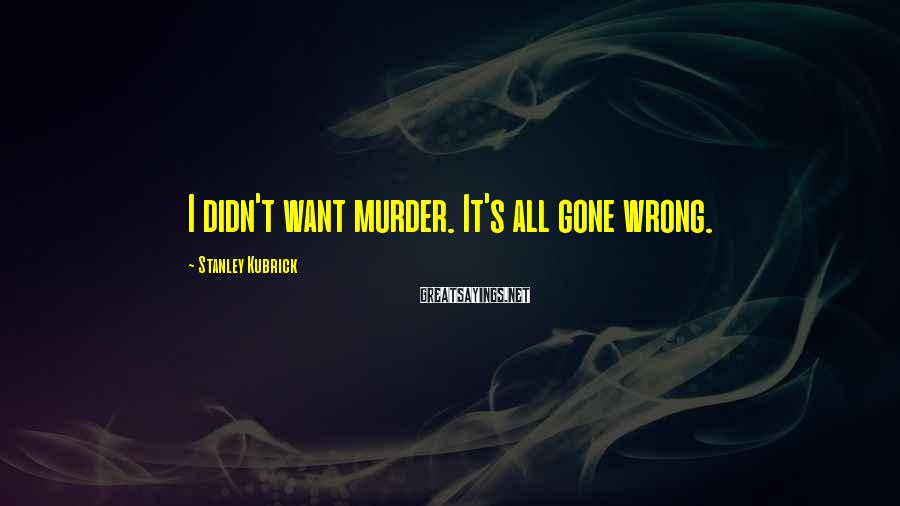 Stanley Kubrick Sayings: I didn't want murder. It's all gone wrong.